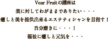 Vear Fruitの講座は美に対してわがままでありたい・・・癒しと美を提供出来るエステティシャンを目指す!自分磨きに・・・!福祉に癒しと元気を・・・